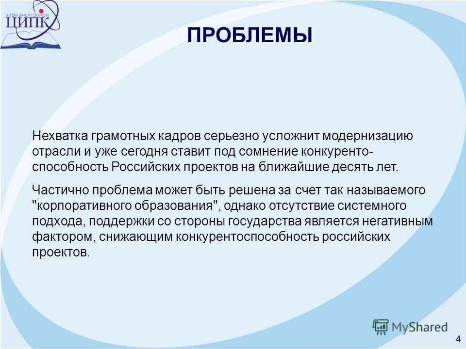4 ПРОБЛЕМЫ Нехватка грамотных кадров серьезно усложнит модернизацию отрасли и уже сегодня ставит под сомнение конкуренто- способность Российских проектов на ближайшие десять лет. Частично проблема может быть решена за счет так называемого