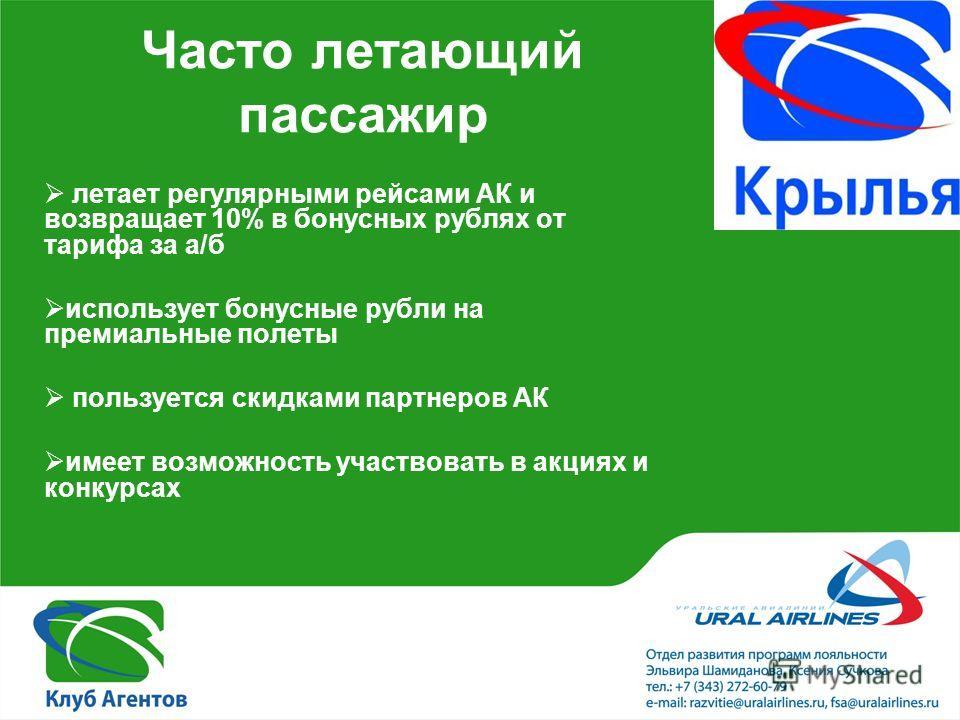 Часто летающий пассажир летает регулярными рейсами АК и возвращает 10% в бонусных рублях от тарифа за а/б использует бонусные рубли на премиальные полеты пользуется скидками партнеров АК имеет возможность участвовать в акциях и конкурсах