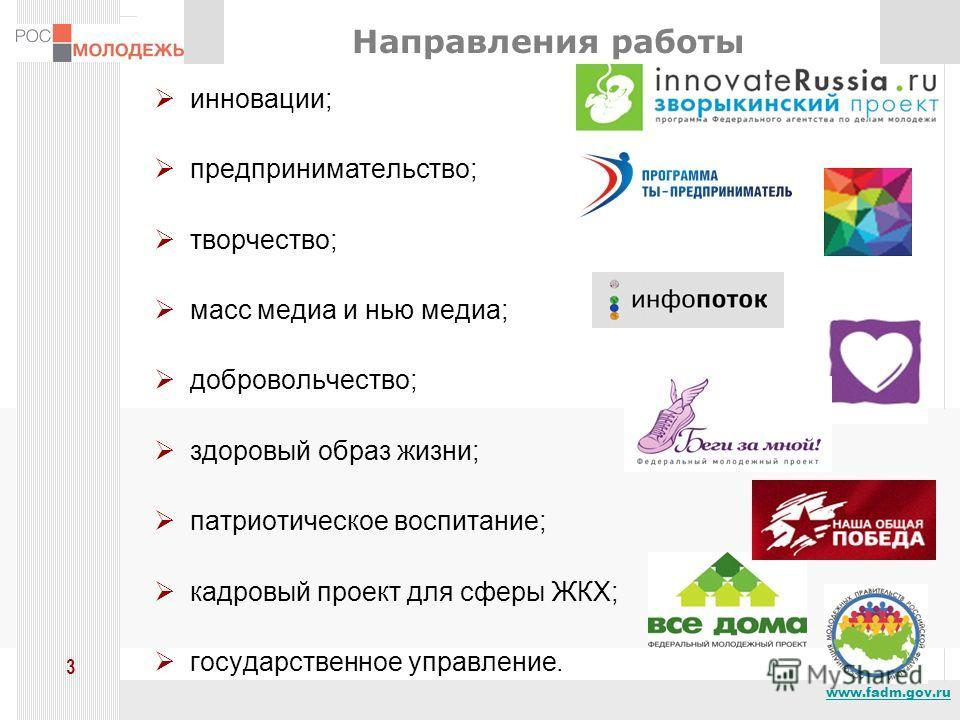 www.fadm.gov.ru 3 Направления работы инновации; предпринимательство; творчество; масс медиа и нью медиа; добровольчество; здоровый образ жизни; патриотическое воспитание; кадровый проект для сферы ЖКХ; государственное управление.