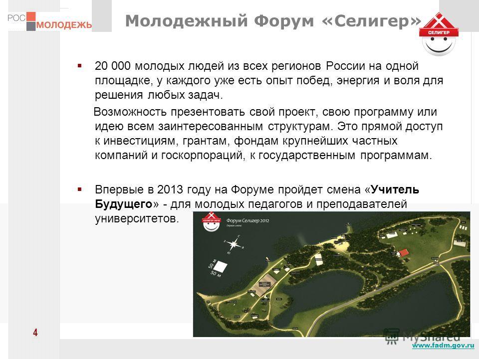 www.fadm.gov.ru 4 Молодежный Форум «Селигер» 20 000 молодых людей из всех регионов России на одной площадке, у каждого уже есть опыт побед, энергия и воля для решения любых задач. Возможность презентовать свой проект, свою программу или идею всем заи