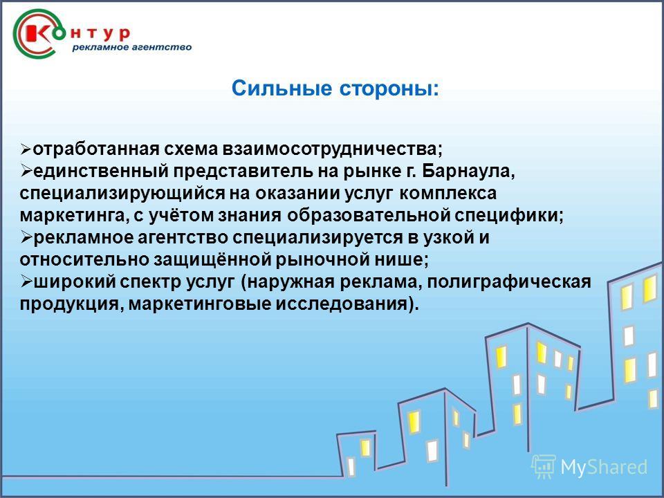 Сильные стороны: отработанная схема взаимосотрудничества; единственный представитель на рынке г. Барнаула, специализирующийся на оказании услуг комплекса маркетинга, с учётом знания образовательной специфики; рекламное агентство специализируется в уз