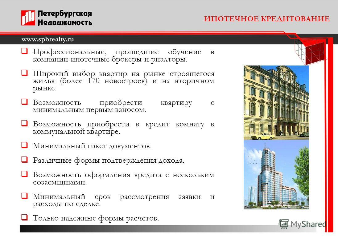 ИПОТЕЧНОЕ КРЕДИТОВАНИЕ Профессиональные, прошедшие обучение в компании ипотечные брокеры и риэлторы. Широкий выбор квартир на рынке строящегося жилья (более 170 новостроек) и на вторичном рынке. Возможность приобрести квартиру с минимальным первым вз