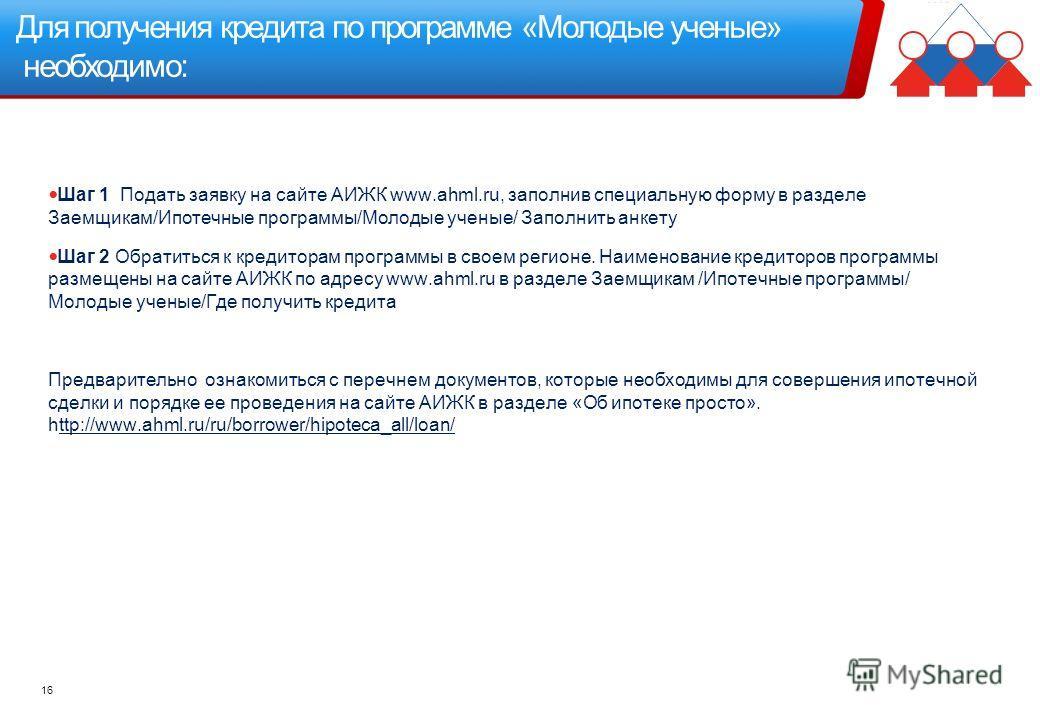 Для получения кредита по программе «Молодые ученые» необходимо: 16 Шаг 1 Подать заявку на сайте АИЖК www.ahml.ru, заполнив специальную форму в разделе Заемщикам/Ипотечные программы/Молодые ученые/ Заполнить анкету Шаг 2 Обратиться к кредиторам програ