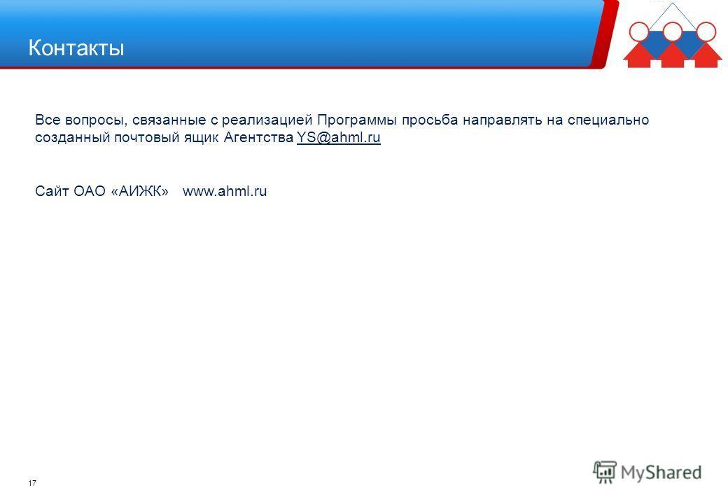 Контакты 17 Все вопросы, связанные с реализацией Программы просьба направлять на специально созданный почтовый ящик Агентства YS@ahml.ru Сайт ОАО «АИЖК» www.ahml.ru