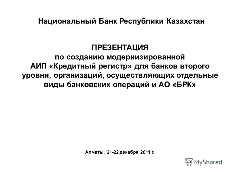 ПРЕЗЕНТАЦИЯ по созданию модернизированной АИП «Кредитный регистр» для банков второго уровня, организаций, осуществляющих отдельные виды банковских операций и АО «БРК» Алматы, 21-22 декабря 2011 г. Национальный Банк Республики Казахстан