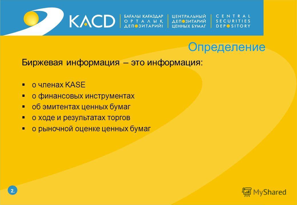 2.2. Определение Биржевая информация – это информация: о членах KASE о финансовых инструментах об эмитентах ценных бумаг о ходе и результатах торгов о рыночной оценке ценных бумаг