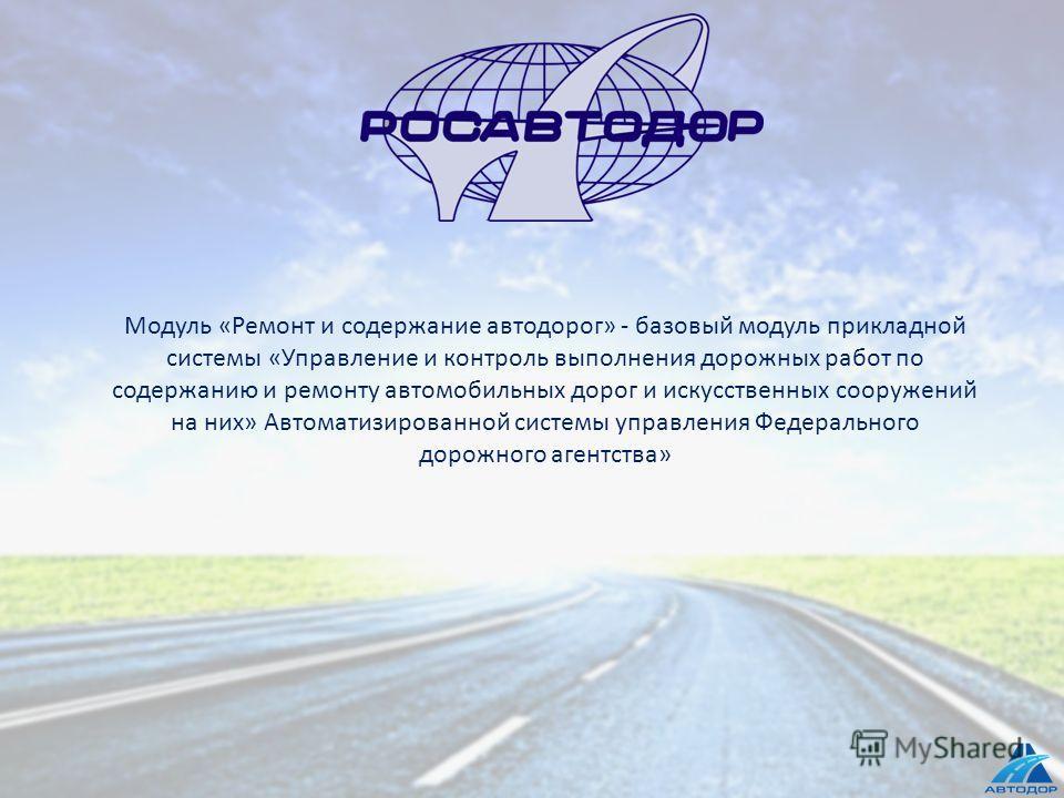 Модуль «Ремонт и содержание автодорог» - базовый модуль прикладной системы «Управление и контроль выполнения дорожных работ по содержанию и ремонту автомобильных дорог и искусственных сооружений на них» Автоматизированной системы управления Федеральн