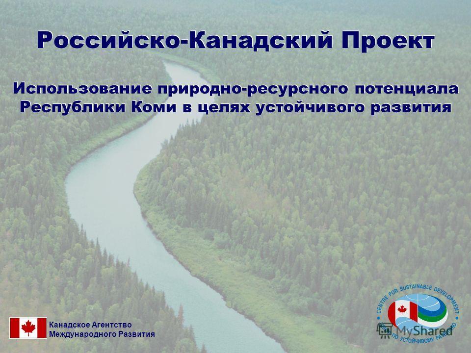 Российско-Канадский Проект Использование природно-ресурсного потенциала Республики Коми в целях устойчивого развития Канадское Агентство Международного Развития