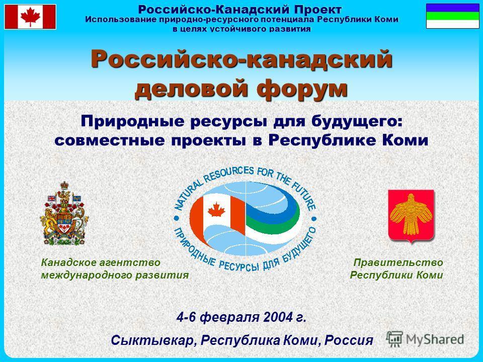 Российско-Канадский Проект Использование природно-ресурсного потенциала Республики Коми в целях устойчивого развития Использование природно-ресурсного потенциала Республики Коми в целях устойчивого развития Российско-канадский деловой форум Канадское