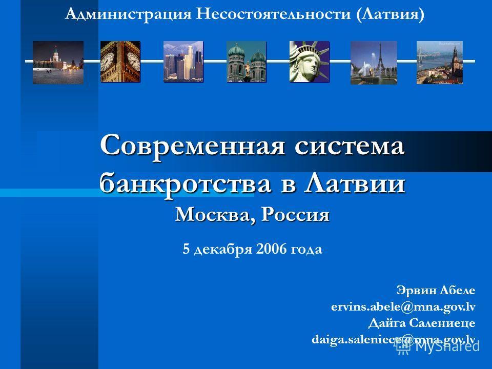Современная система банкротства в Латвии Москва, Россия 5 декабря 2006 года Эрвин Абеле ervins.abele@mna.gov.lv Дайга Салениеце daiga.saleniece@mna.gov.lv Администрация Несостоятельности (Латвия)