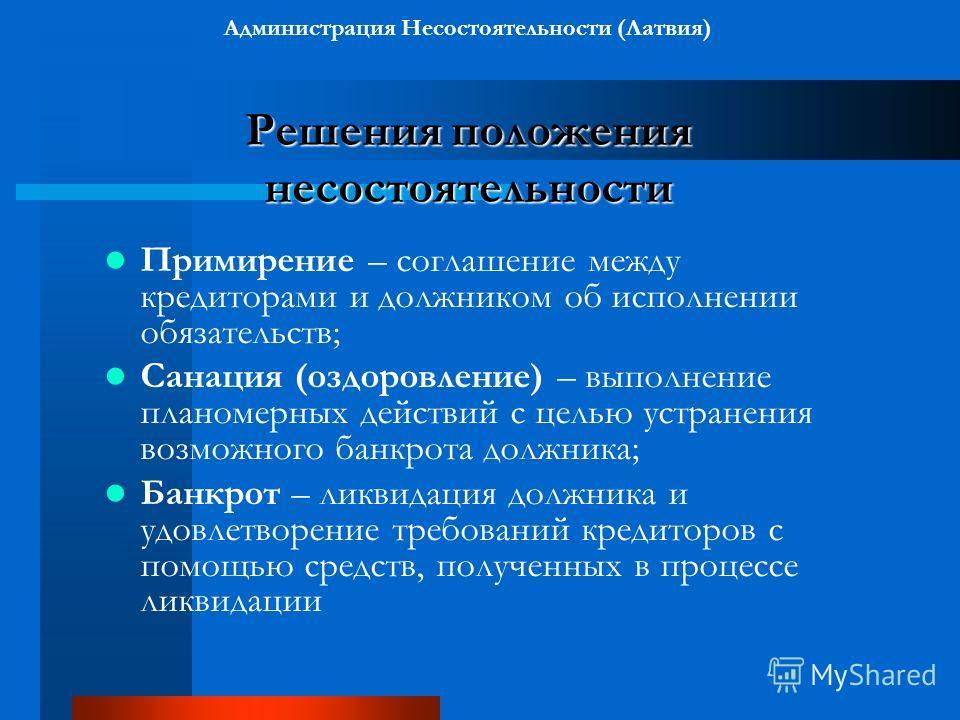 Решения положения несостоятельности Администрация Несостоятельности (Латвия) Решения положения несостоятельности Примирение – соглашение между кредиторами и должником об исполнении обязательств; Санация (оздоровление) – выполнение планомерных действи