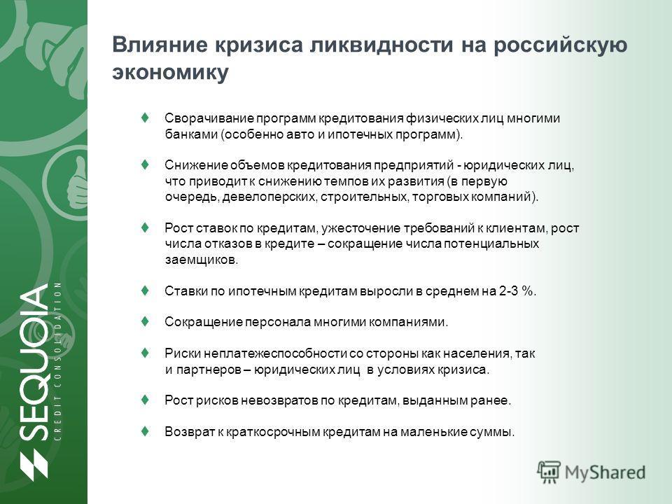 Влияние кризиса ликвидности на российскую экономику Сворачивание программ кредитования физических лиц многими банками (особенно авто и ипотечных программ). Снижение объемов кредитования предприятий - юридических лиц, что приводит к снижению темпов их