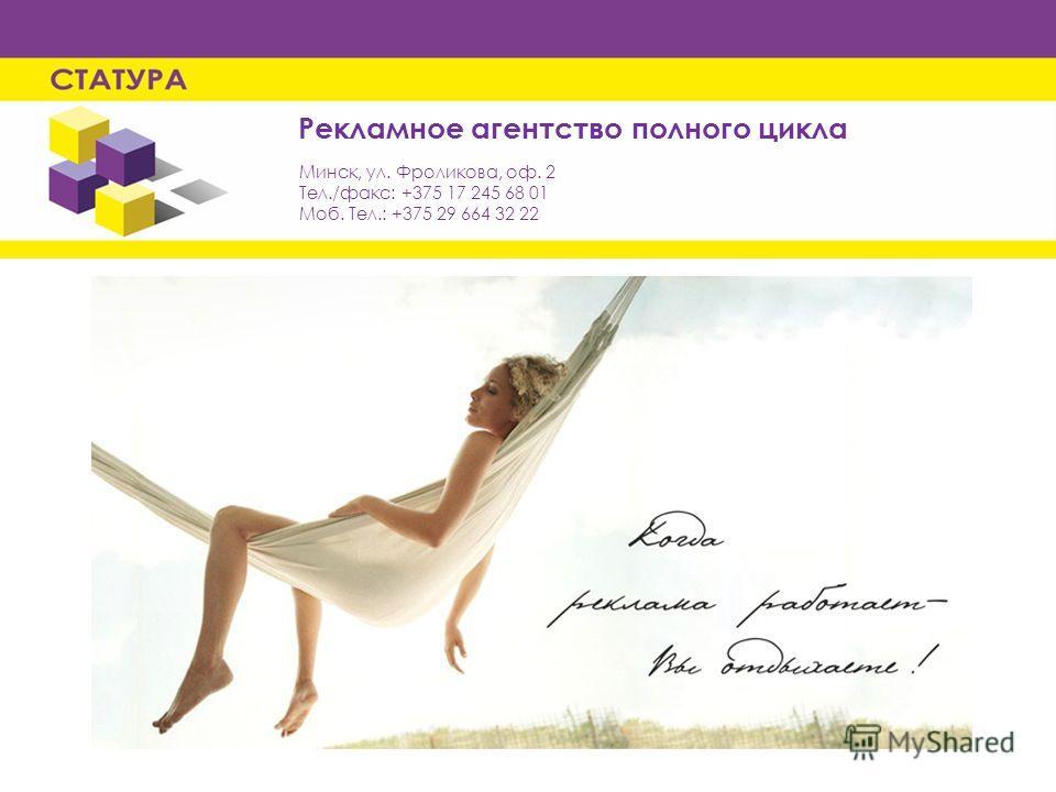 Рекламное агентство полного цикла Минск, ул. Фроликова, оф. 2 Тел./факс: +375 17 245 68 01 Моб. Тел.: +375 29 664 32 22