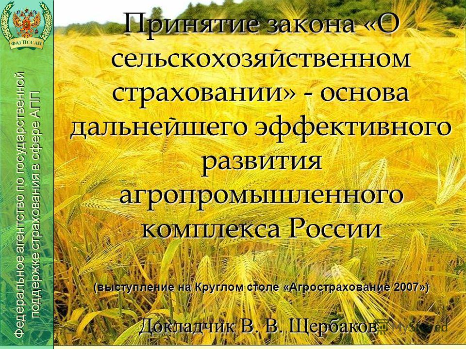 Принятие закона «О сельскохозяйственном страховании» - основа дальнейшего эффективного развития агропромышленного комплекса России (выступление на Круглом столе «Агрострахование 2007») Федеральное агентство по государственной поддержке страхования в