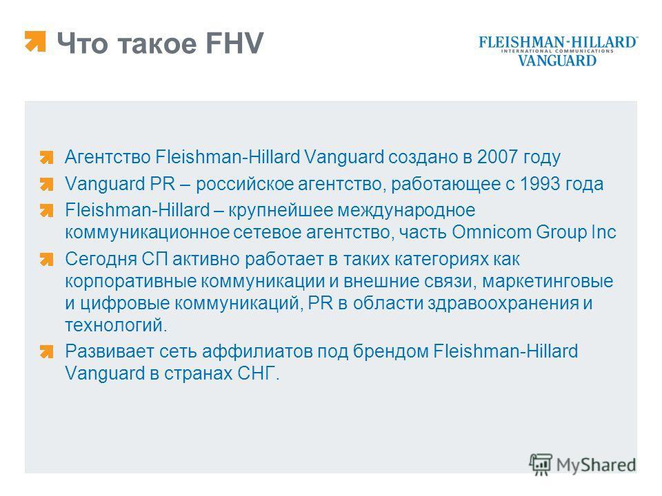 Что такое FHV Агентство Fleishman-Hillard Vanguard создано в 2007 году Vanguard PR – российское агентство, работающее с 1993 года Fleishman-Hillard – крупнейшее международное коммуникационное сетевое агентство, часть Omnicom Group Inc Сегодня СП акти