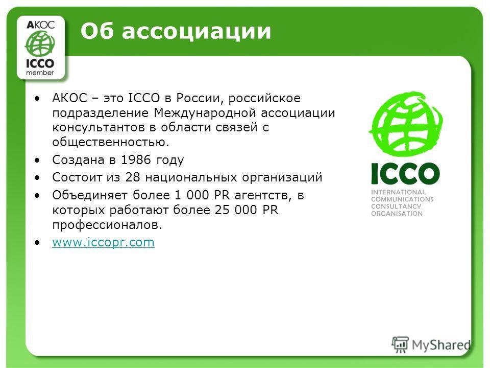 Об ассоциации АКОС – это ICCO в России, российское подразделение Международной ассоциации консультантов в области связей с общественностью. Создана в 1986 году Состоит из 28 национальных организаций Объединяет более 1 000 PR агентств, в которых работ