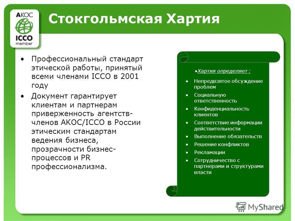 Стокгольмская Хартия Профессиональный стандарт этической работы, принятый всеми членами ICCO в 2001 году Документ гарантирует клиентам и партнерам приверженность агентств- членов АКОС/ICCO в России этическим стандартам ведения бизнеса, прозрачности б