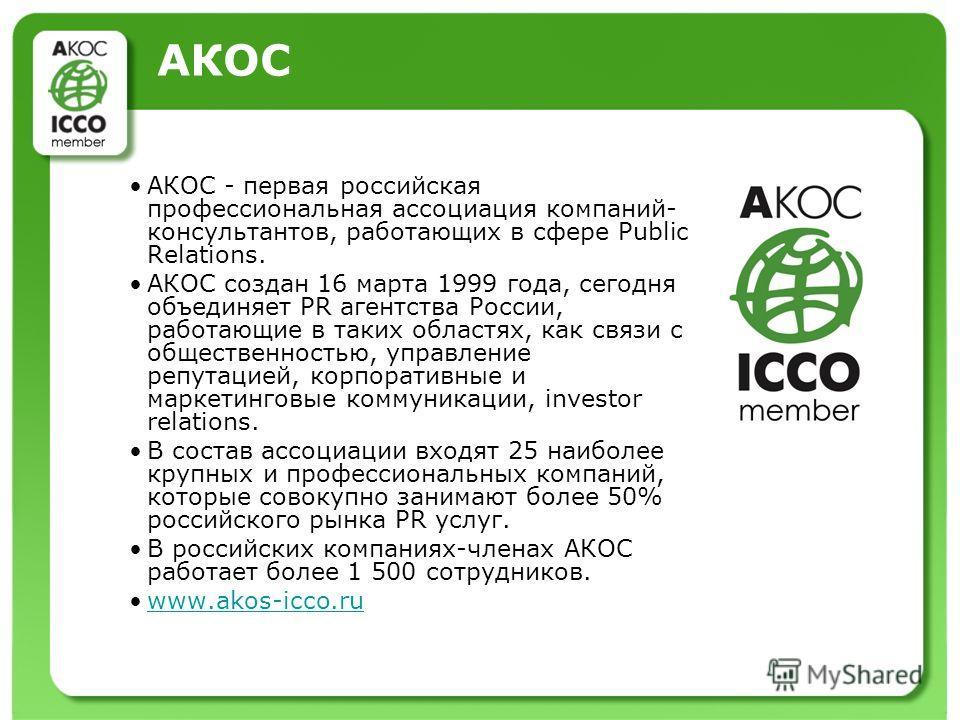 АКОС АКОС - первая российская профессиональная ассоциация компаний- консультантов, работающих в сфере Public Relations. АКОС создан 16 марта 1999 года, сегодня объединяет PR агентства России, работающие в таких областях, как связи с общественностью,