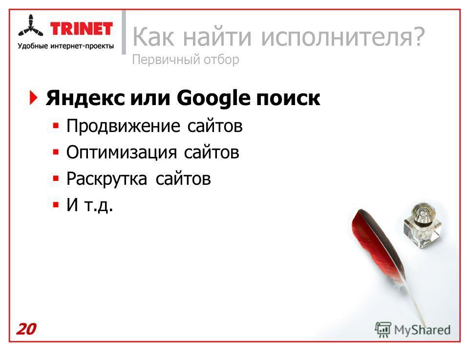 Как найти исполнителя? Первичный отбор Яндекс или Google поиск Продвижение сайтов Оптимизация сайтов Раскрутка сайтов И т.д. 20