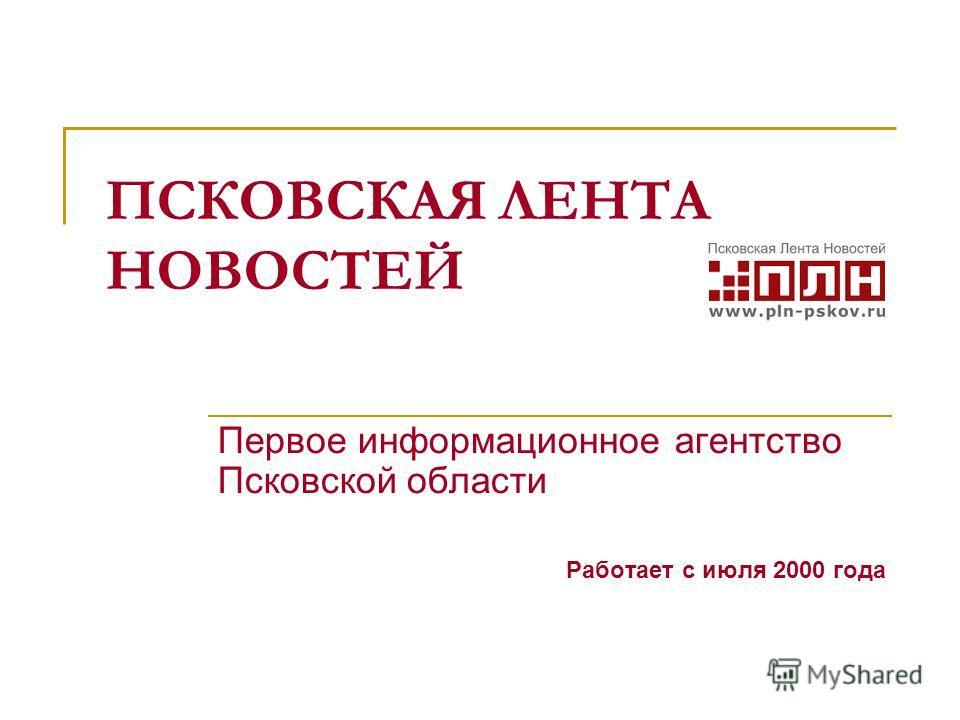 ПСКОВСКАЯ ЛЕНТА НОВОСТЕЙ Первое информационное агентство Псковской области Работает с июля 2000 года