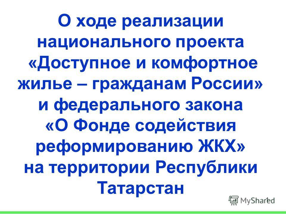 1 О ходе реализации национального проекта «Доступное и комфортное жилье – гражданам России» и федерального закона «О Фонде содействия реформированию ЖКХ» на территории Республики Татарстан