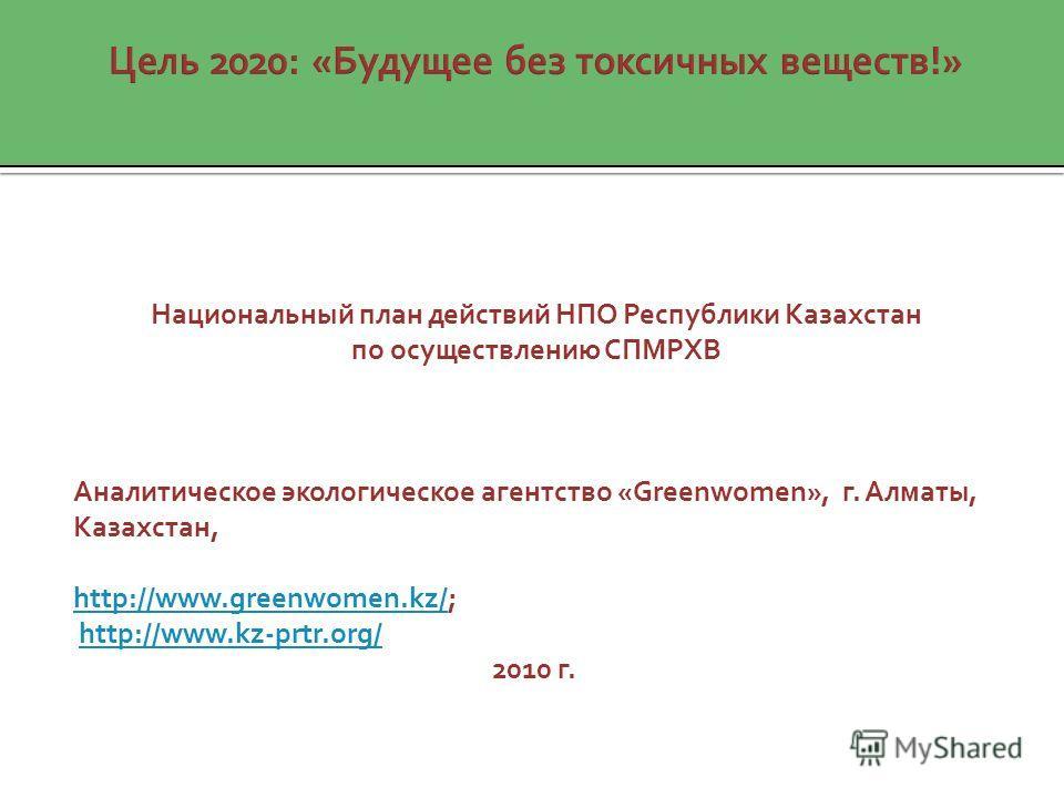 Национальный план действий НПО Республики Казахстан по осуществлению СПМРХВ Аналитическое экологическое агентство «Greenwomen», г. Алматы, Казахстан, http://www.greenwomen.kz/http://www.greenwomen.kz/; http://www.kz-prtr.org/ 2010 г.