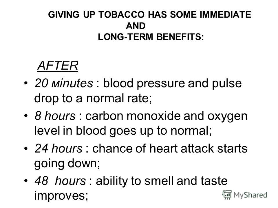 GIVING UP TOBACCO HAS SOME IMMEDIATE AND LONG-TERM BENEFITS: AFTER 20 мinutes : blood pressure and pulse drop to a normal rate; 8 hours : carbon monoxide and oxygen level in blood goes up to normal; 24 hours : chance of heart attack starts going down