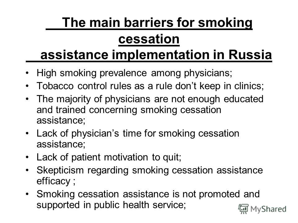 The main barriers for smoking cessation assistance implementation in Russia High smoking prevalence among physicians; Tobacco control rules as a rule dont keep in clinics; The majority of physicians are not enough educated and trained concerning smok