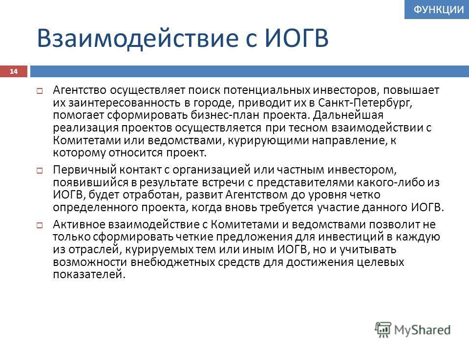 Взаимодействие с ИОГВ Агентство осуществляет поиск потенциальных инвесторов, повышает их заинтересованность в городе, приводит их в Санкт - Петербург, помогает сформировать бизнес - план проекта. Дальнейшая реализация проектов осуществляется при тесн
