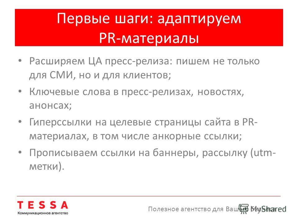 Первые шаги: адаптируем PR-материалы Расширяем ЦА пресс-релиза: пишем не только для СМИ, но и для клиентов; Ключевые слова в пресс-релизах, новостях, анонсах; Гиперссылки на целевые страницы сайта в PR- материалах, в том числе анкорные ссылки; Пропис