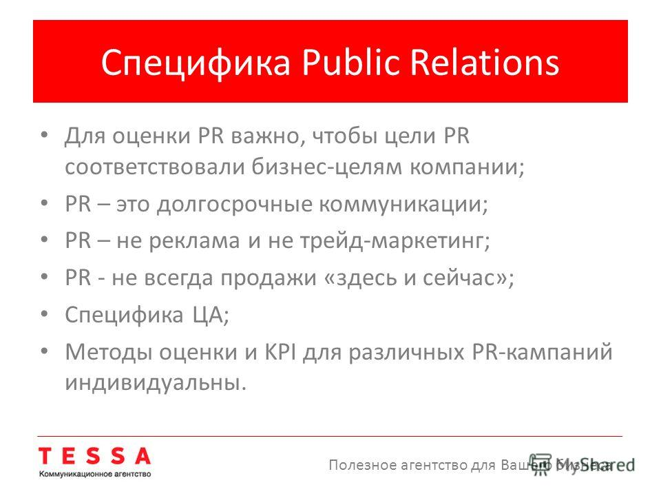 Специфика Public Relations Для оценки PR важно, чтобы цели PR соответствовали бизнес-целям компании; PR – это долгосрочные коммуникации; PR – не реклама и не трейд-маркетинг; PR - не всегда продажи «здесь и сейчас»; Специфика ЦА; Методы оценки и KPI