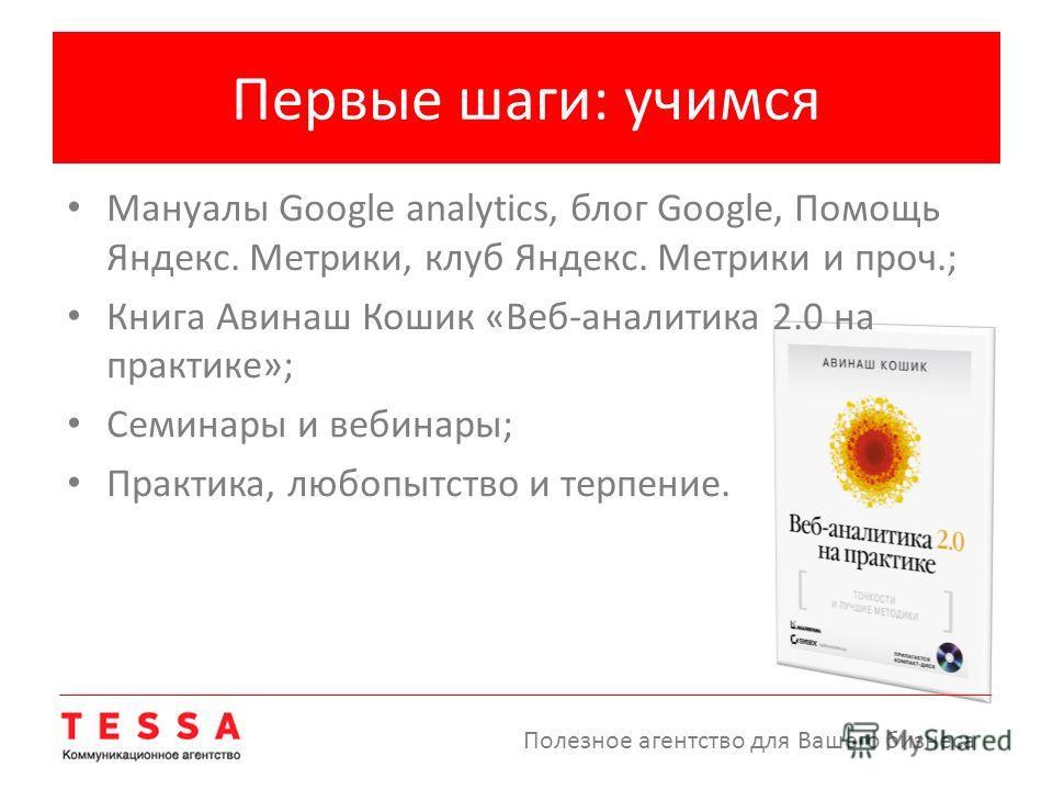 Первые шаги: учимся Мануалы Google analytics, блог Google, Помощь Яндекс. Метрики, клуб Яндекс. Метрики и проч.; Книга Авинаш Кошик «Веб-аналитика 2.0 на практике»; Семинары и вебинары; Практика, любопытство и терпение. Полезное агентство для Вашего