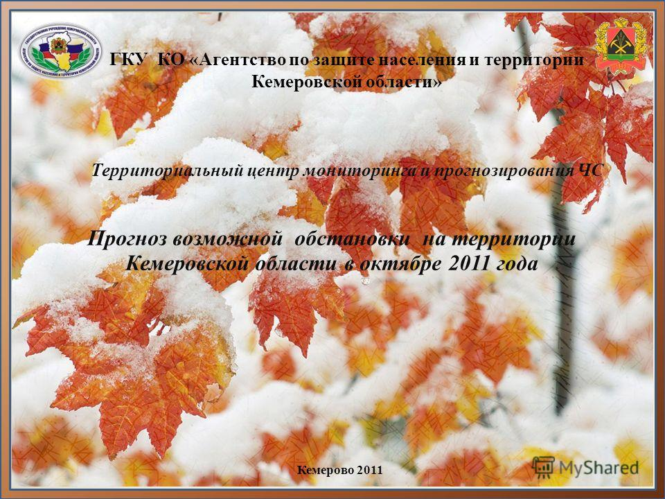 ГКУ КО «Агентство по защите населения и территории Кемеровской области» Территориальный центр мониторинга и прогнозирования ЧС Прогноз возможной обстановки на территории Кемеровской области в октябре 2011 года Кемерово 2011
