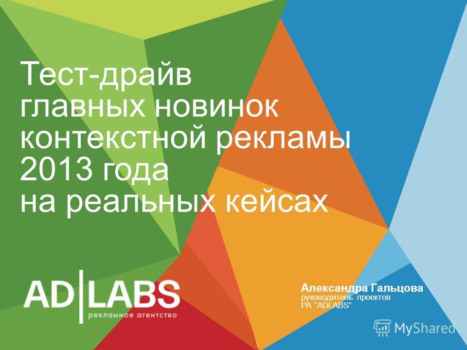 Тест-драйв главных новинок контекстной рекламы 2013 года на реальных кейсах Александра Гальцова руководитель проектов РА ADLABS
