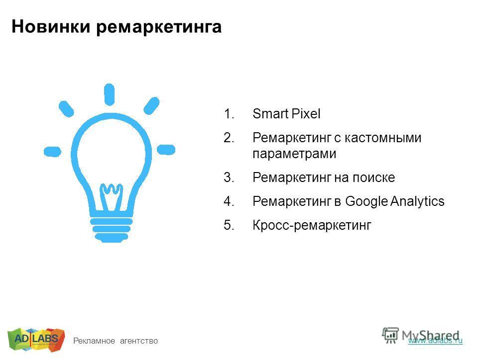 Новинки ремаркетинга 1.Smart Pixel 2.Ремаркетинг с кастомными параметрами 3.Ремаркетинг на поиске 4.Ремаркетинг в Google Analytics 5.Кросс-ремаркетинг www.adlabs.ru Рекламное агентство