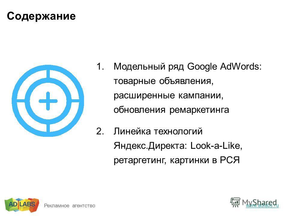 Содержание 1.Модельный ряд Google AdWords: товарные объявления, расширенные кампании, обновления ремаркетинга 2.Линейка технологий Яндекс.Директа: Look-a-Like, ретаргетинг, картинки в РСЯ www.adlabs.ru Рекламное агентство