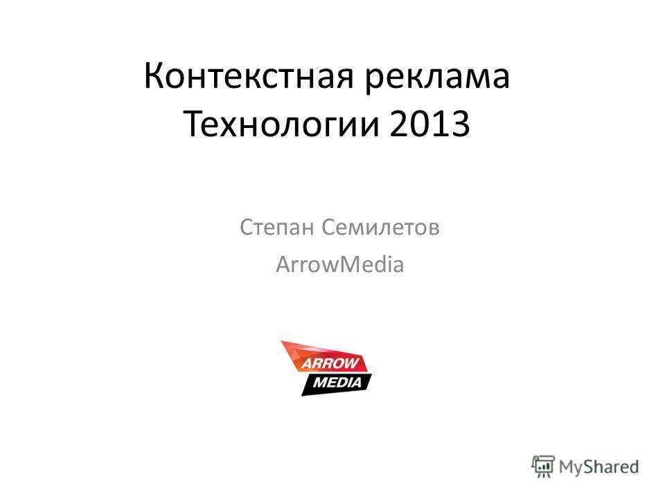 Контекстная реклама Технологии 2013 Степан Семилетов ArrowMedia