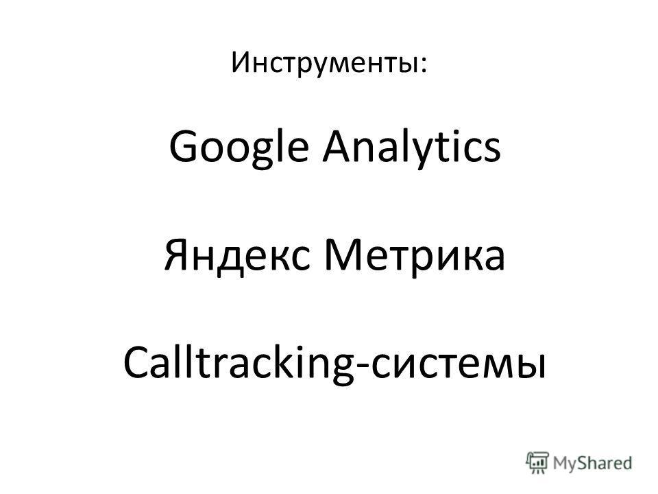 Инструменты: Google Analytics Яндекс Метрика Calltracking-системы