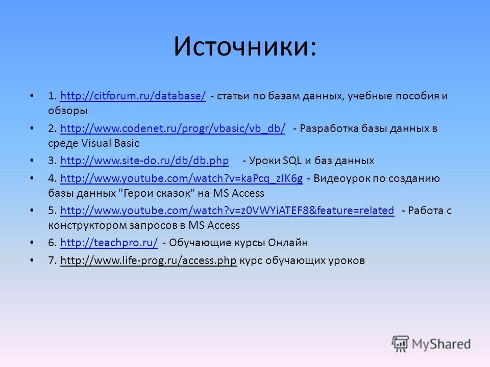 Источники: 1. http://citforum.ru/database/ - статьи по базам данных, учебные пособия и обзорыhttp://citforum.ru/database/ 2. http://www.codenet.ru/progr/vbasic/vb_db/ - Разработка базы данных в среде Visual Basichttp://www.codenet.ru/progr/vbasic/vb_