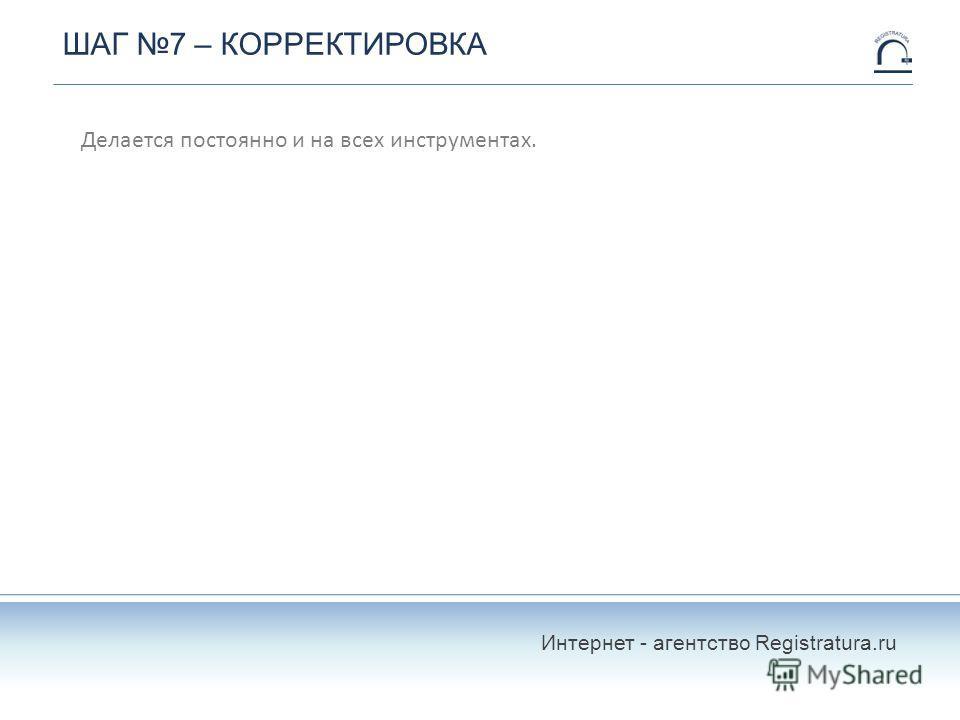 ШАГ 7 – КОРРЕКТИРОВКА Делается постоянно и на всех инструментах. Интернет - агентство Registratura.ru