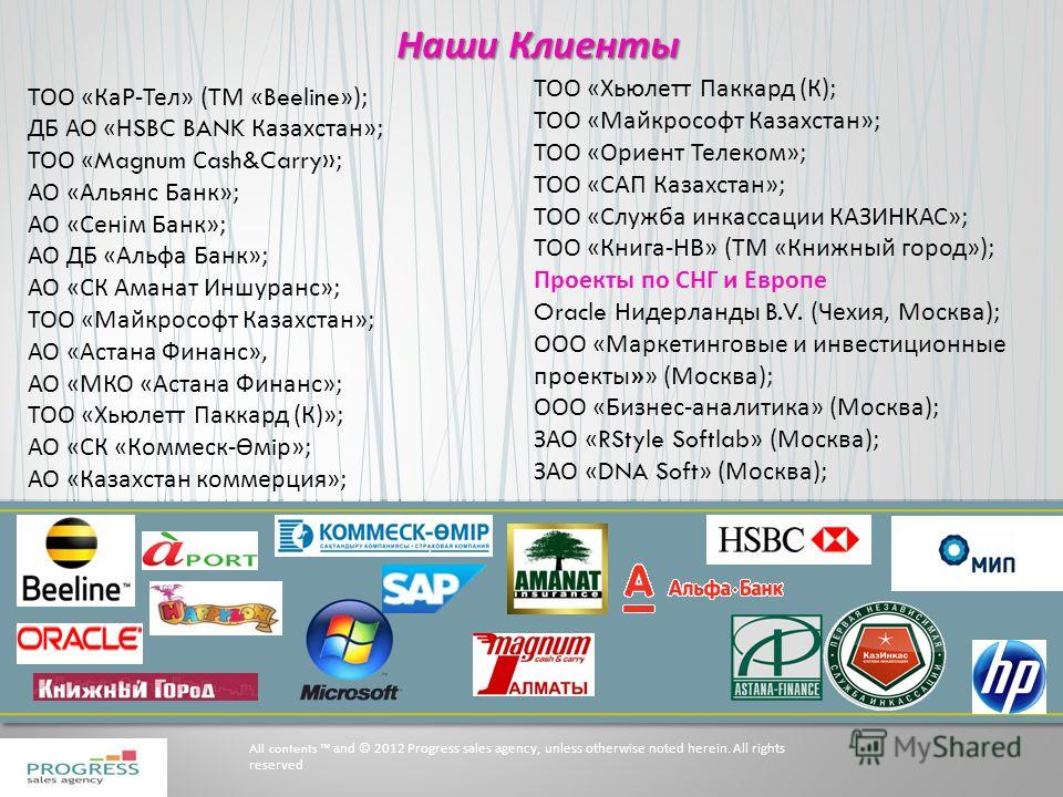 Наши Клиенты All contents and © 2012 Progress sales agency, unless otherwise noted herein. All rights reserved ТОО «КаР-Тел» (ТМ « Beeline »); ДБ АО « HSBC BANK Казахстан»; ТОО « Magnum С ash&Carry» ; АО «Альянс Банк»; АО «Сенiм Банк»; АО ДБ «Альфа Б