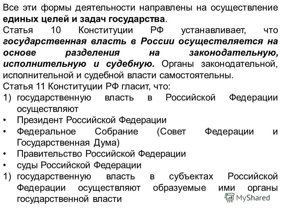 Все эти формы деятельности направлены на осуществление единых целей и задач государства. Статья 10 Конституции РФ устанавливает, что государственная власть в России осуществляется на основе разделения на законодательную, исполнительную и судебную. Ор