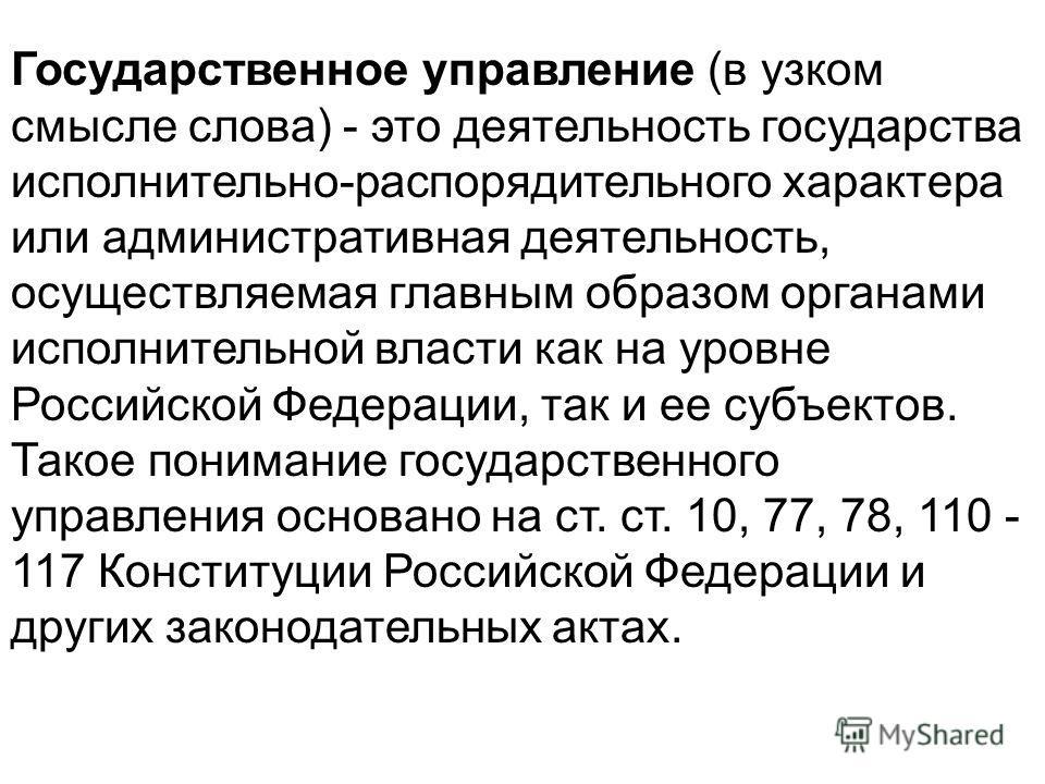 Государственное управление (в узком смысле слова) - это деятельность государства исполнительно-распорядительного характера или административная деятельность, осуществляемая главным образом органами исполнительной власти как на уровне Российской Федер