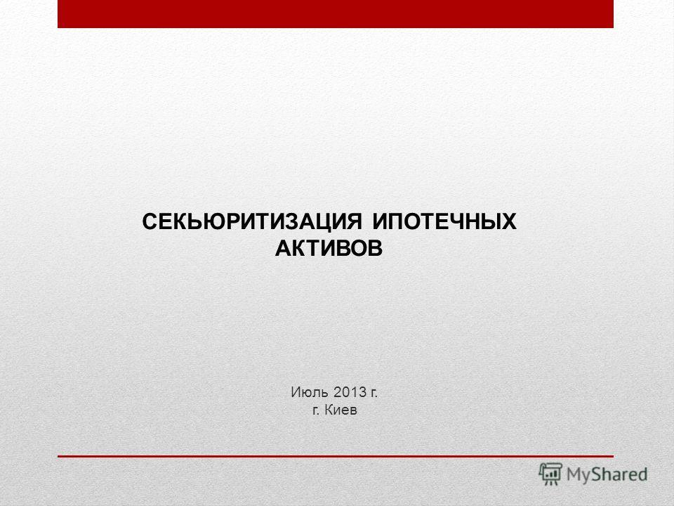 Июль 2013 г. г. Киев СЕКЬЮРИТИЗАЦИЯ ИПОТЕЧНЫХ АКТИВОВ