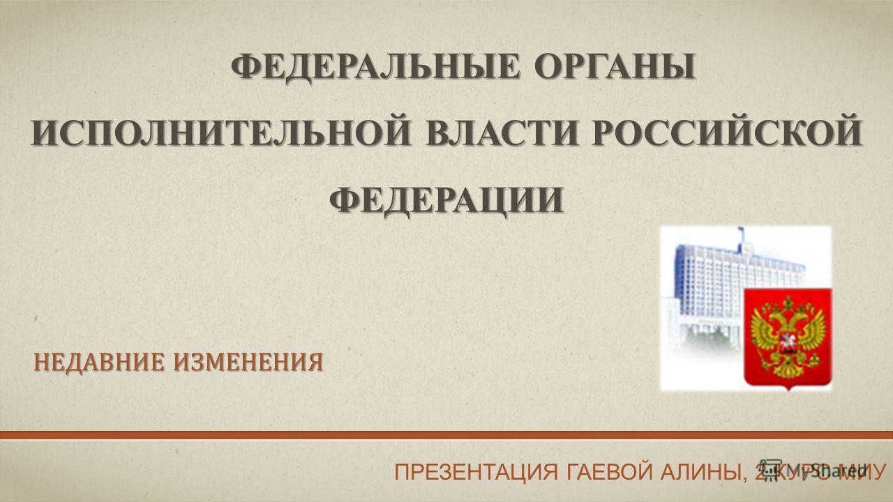 ФЕДЕРАЛЬНЫЕ ОРГАНЫ ИСПОЛНИТЕЛЬНОЙ ВЛАСТИ РОССИЙСКОЙ ФЕДЕРАЦИИ НЕДАВНИЕ ИЗМЕНЕНИЯ ПРЕЗЕНТАЦИЯ ГАЕВОЙ АЛИНЫ, 2 КУРС МИУ