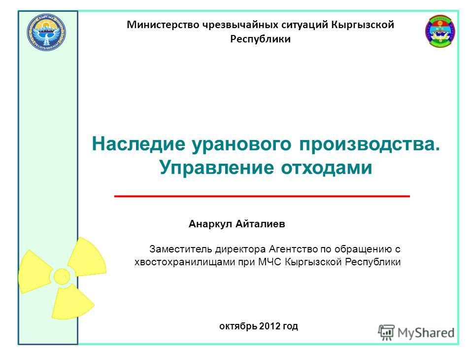 Анаркул Айталиев Заместитель директора Агентство по обращению с хвостохранилищами при МЧС Кыргызской Республики октябрь 2012 год Министерство чрезвычайных ситуаций Кыргызской Республики Наследие уранового производства. Управление отходами