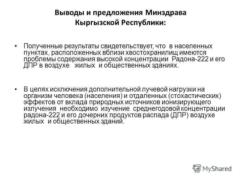 Выводы и предложения Минздрава Кыргызской Республики: Полученные результаты свидетельствует, что в населенных пунктах, расположенных вблизи хвостохранилищ имеются проблемы содержания высокой концентрации Радона-222 и его ДПР в воздухе жилых и обществ