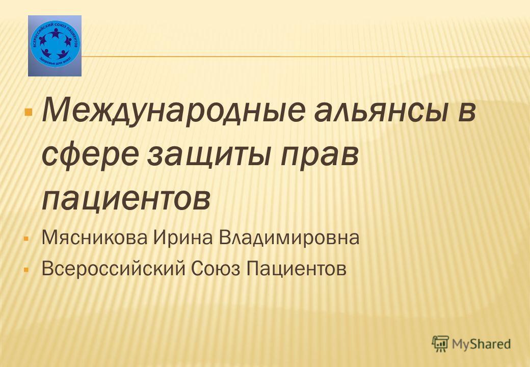 Международные альянсы в сфере защиты прав пациентов Мясникова Ирина Владимировна Всероссийский Союз Пациентов