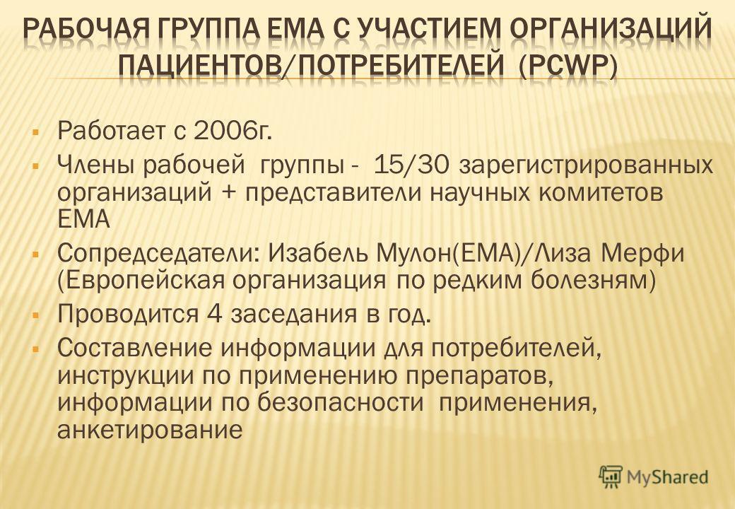 Работает с 2006г. Члены рабочей группы - 15/30 зарегистрированных организаций + представители научных комитетов ЕМА Сопредседатели: Изабель Мулон(EMA)/Лиза Мерфи (Европейская организация по редким болезням) Проводится 4 заседания в год. Составление и
