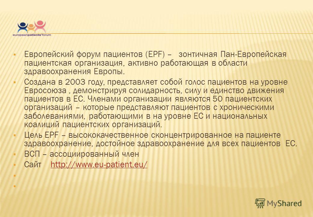Европейский форум пациентов (EPF) – зонтичная Пан-Европейская пациентская организация, активно работающая в области здравоохранения Европы. Создана в 2003 году, представляет собой голос пациентов на уровне Евросоюза, демонстрируя солидарность, силу и